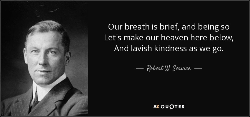 Our breath is brief, and being so Let's make our heaven here below, And lavish kindness as we go. - Robert W. Service