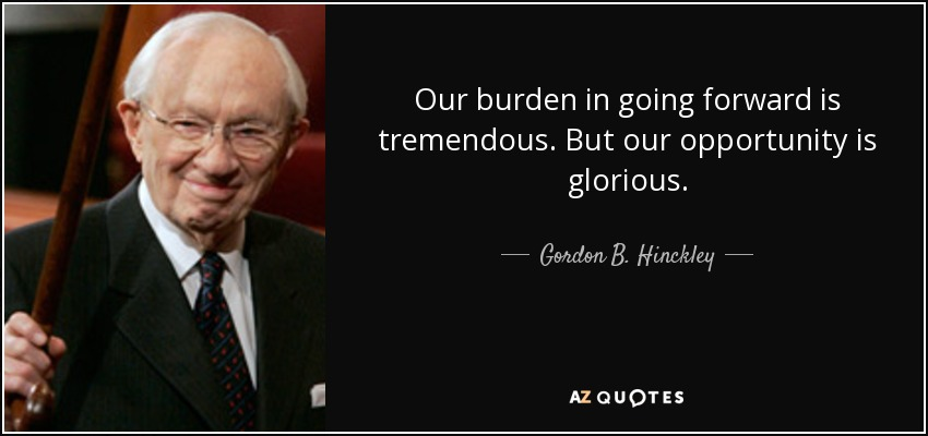Our burden in going forward is tremendous. But our opportunity is glorious. - Gordon B. Hinckley