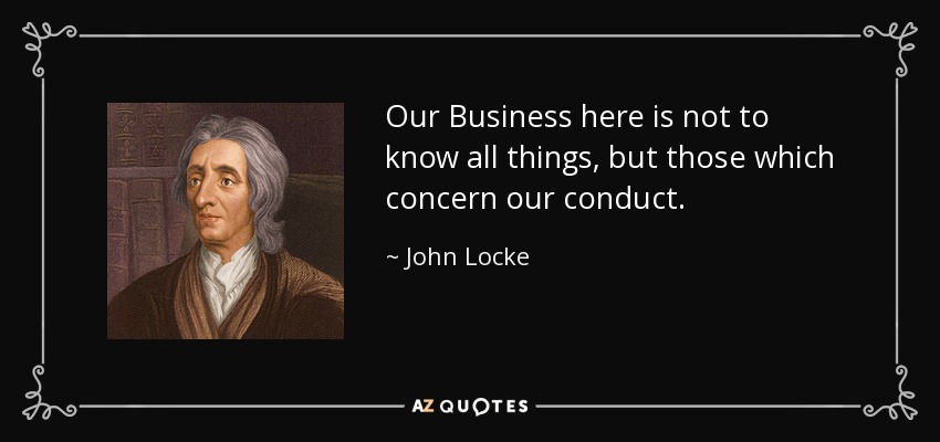 Our Business here is not to know all things, but those which concern our conduct. - John Locke