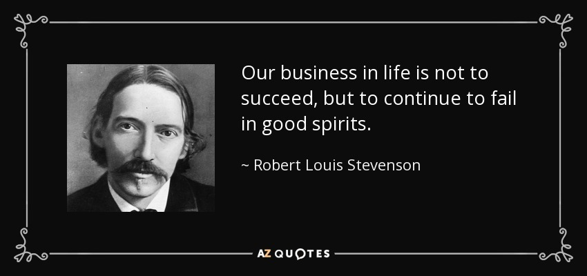Our business in life is not to succeed, but to continue to fail in good spirits. - Robert Louis Stevenson