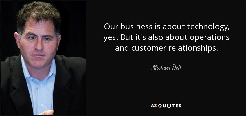 Our business is about technology, yes. But it's also about operations and customer relationships. - Michael Dell