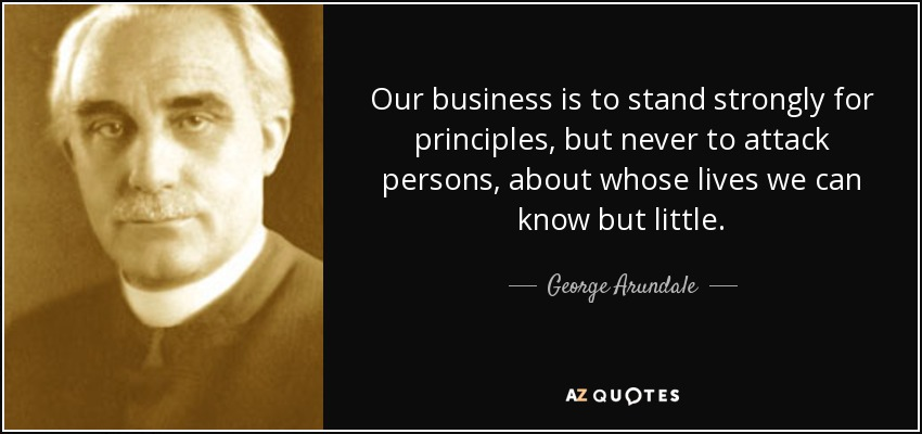 Our business is to stand strongly for principles, but never to attack persons, about whose lives we can know but little. - George Arundale