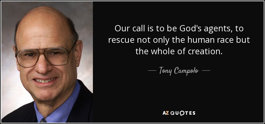 Our call is to be God's agents, to rescue not only the human race but the whole of creation. - Tony Campolo