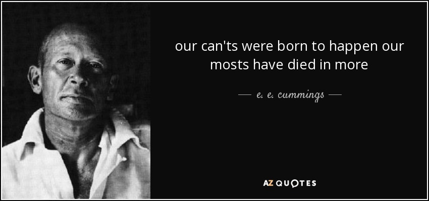 our can'ts were born to happen our mosts have died in more - e. e. cummings