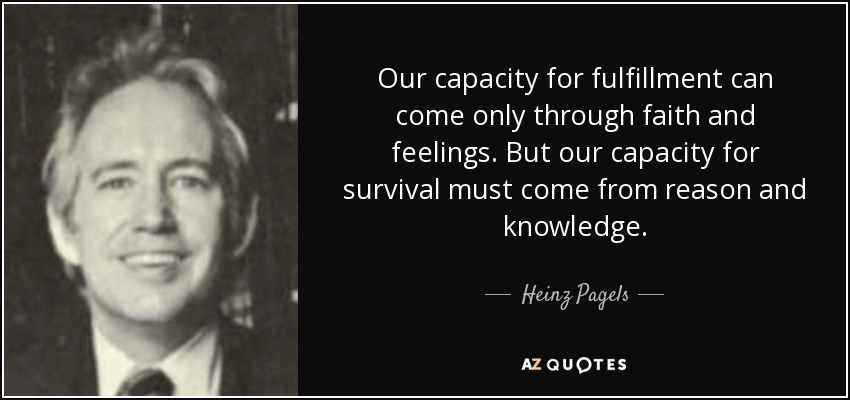 Our capacity for fulfillment can come only through faith and feelings. But our capacity for survival must come from reason and knowledge. - Heinz Pagels
