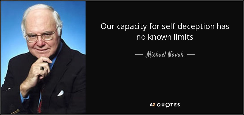 Our capacity for self-deception has no known limits - Michael Novak