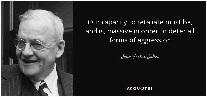 Our capacity to retaliate must be, and is, massive in order to deter all forms of aggression - John Foster Dulles