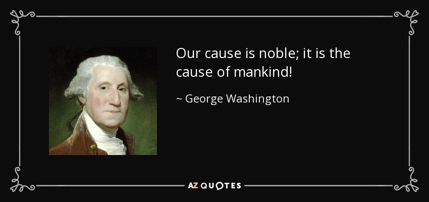 Our cause is noble; it is the cause of mankind! - George Washington