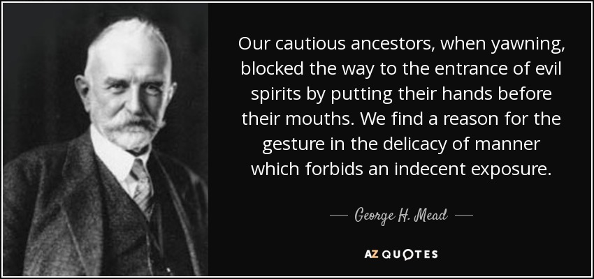 Our cautious ancestors, when yawning, blocked the way to the entrance of evil spirits by putting their hands before their mouths. We find a reason for the gesture in the delicacy of manner which forbids an indecent exposure. - George H. Mead