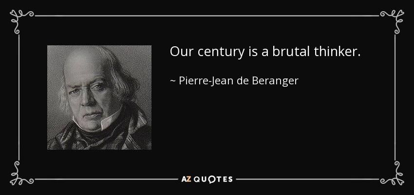Our century is a brutal thinker. - Pierre-Jean de Beranger