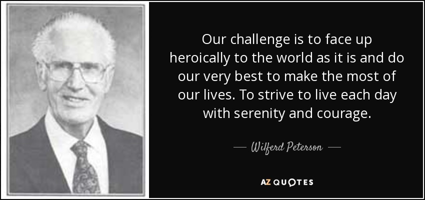 Our challenge is to face up heroically to the world as it is and do our very best to make the most of our lives. To strive to live each day with serenity and courage. - Wilferd Peterson