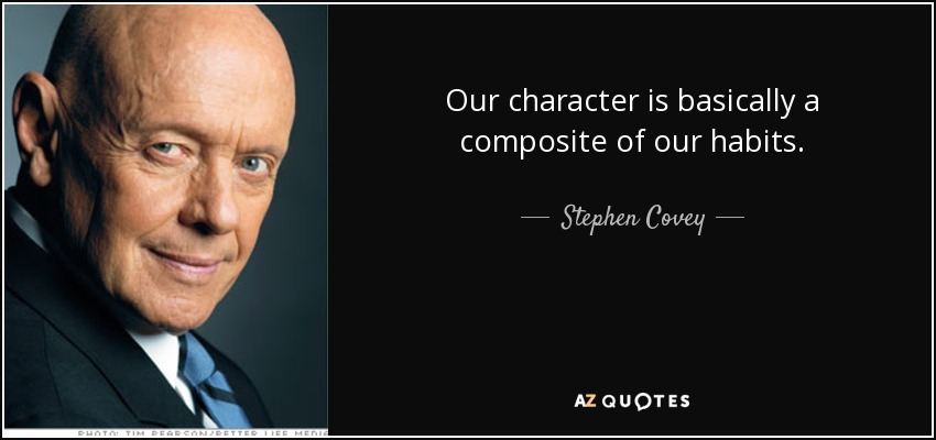 Our character is basically a composite of our habits. - Stephen Covey