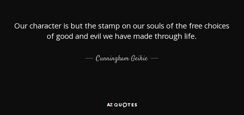 Cunningham Geikie Quote Our Character Is But The Stamp On Our Souls