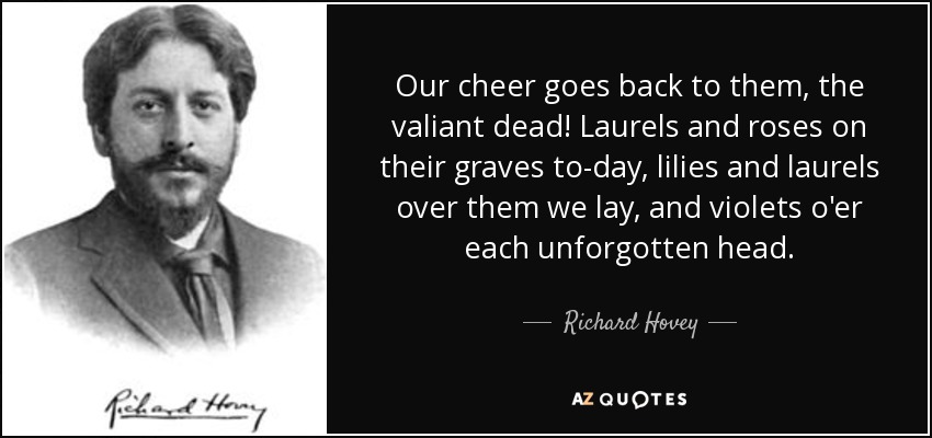 Our cheer goes back to them, the valiant dead! Laurels and roses on their graves to-day, lilies and laurels over them we lay, and violets o'er each unforgotten head. - Richard Hovey