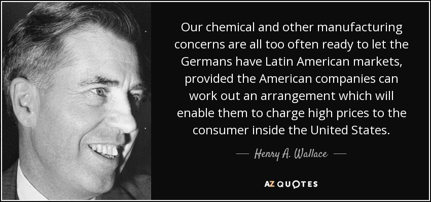 Our chemical and other manufacturing concerns are all too often ready to let the Germans have Latin American markets, provided the American companies can work out an arrangement which will enable them to charge high prices to the consumer inside the United States. - Henry A. Wallace