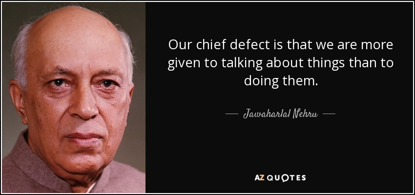 Our chief defect is that we are more given to talking about things than to doing them. - Jawaharlal Nehru