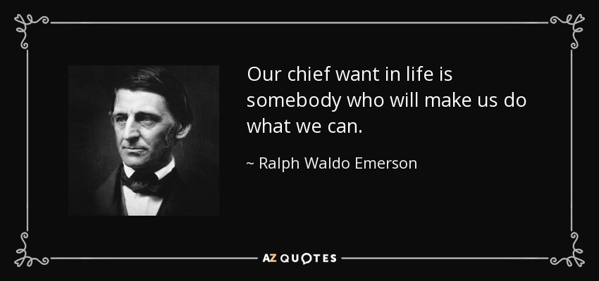 Our chief want in life is somebody who will make us do what we can. - Ralph Waldo Emerson