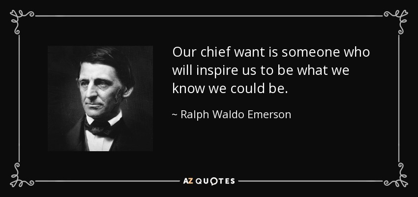 Our chief want is someone who will inspire us to be what we know we could be. - Ralph Waldo Emerson