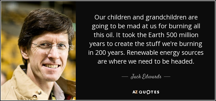 Our children and grandchildren are going to be mad at us for burning all this oil. It took the Earth 500 million years to create the stuff we're burning in 200 years. Renewable energy sources are where we need to be headed. - Jack Edwards