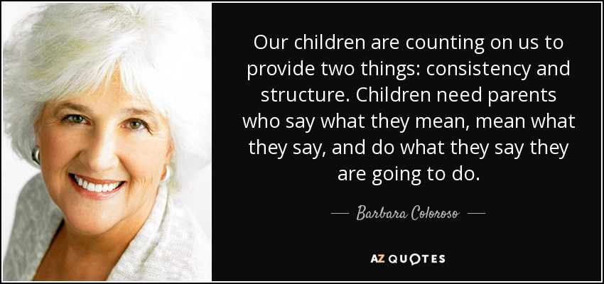 Our children are counting on us to provide two things: consistency and structure. Children need parents who say what they mean, mean what they say, and do what they say they are going to do. - Barbara Coloroso