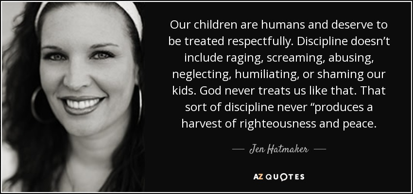 """Our children are humans and deserve to be treated respectfully. Discipline doesn't include raging, screaming, abusing, neglecting, humiliating, or shaming our kids. God never treats us like that. That sort of discipline never """"produces a harvest of righteousness and peace. - Jen Hatmaker"""