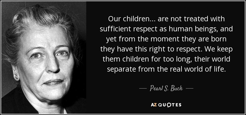 Our children ... are not treated with sufficient respect as human beings, and yet from the moment they are born they have this right to respect. We keep them children for too long, their world separate from the real world of life. - Pearl S. Buck