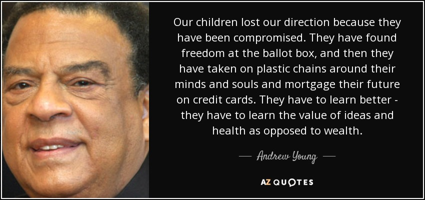 Our children lost our direction because they have been compromised. They have found freedom at the ballot box, and then they have taken on plastic chains around their minds and souls and mortgage their future on credit cards. They have to learn better - they have to learn the value of ideas and health as opposed to wealth. - Andrew Young
