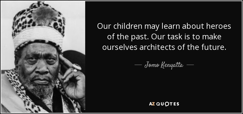 Our children may learn about heroes of the past. Our task is to make ourselves architects of the future. - Jomo Kenyatta