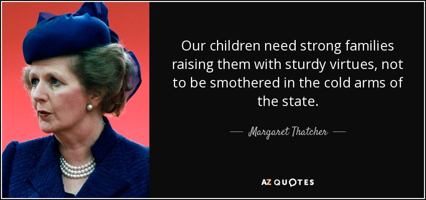 Our children need strong families raising them with sturdy virtues, not to be smothered in the cold arms of the state. - Margaret Thatcher