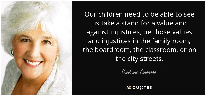 Our children need to be able to see us take a stand for a value and against injustices, be those values and injustices in the family room, the boardroom, the classroom, or on the city streets. - Barbara Coloroso
