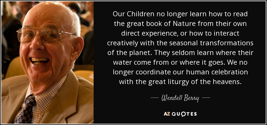 Our Children no longer learn how to read the great book of Nature from their own direct experience, or how to interact creatively with the seasonal transformations of the planet. They seldom learn where their water come from or where it goes. We no longer coordinate our human celebration with the great liturgy of the heavens. - Wendell Berry