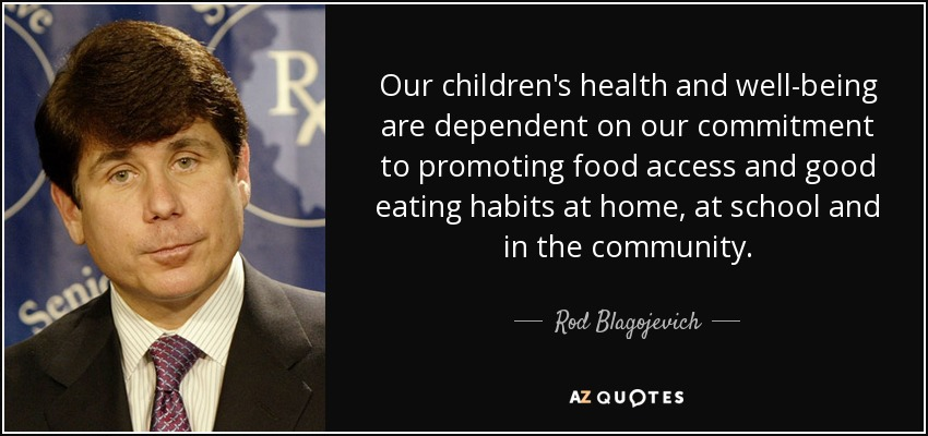 Our children's health and well-being are dependent on our commitment to promoting food access and good eating habits at home, at school and in the community. - Rod Blagojevich