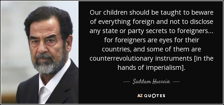 Our children should be taught to beware of everything foreign and not to disclose any state or party secrets to foreigners... for foreigners are eyes for their countries, and some of them are counterrevolutionary instruments [in the hands of imperialism]. - Saddam Hussein