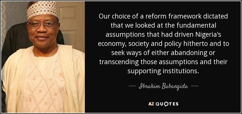 Our choice of a reform framework dictated that we looked at the fundamental assumptions that had driven Nigeria's economy, society and policy hitherto and to seek ways of either abandoning or transcending those assumptions and their supporting institutions. - Ibrahim Babangida