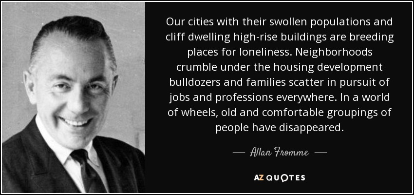 Our cities with their swollen populations and cliff dwelling high-rise buildings are breeding places for loneliness. Neighborhoods crumble under the housing development bulldozers and families scatter in pursuit of jobs and professions everywhere. In a world of wheels, old and comfortable groupings of people have disappeared. - Allan Fromme