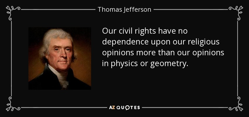 Our civil rights have no dependence upon our religious opinions more than our opinions in physics or geometry. - Thomas Jefferson
