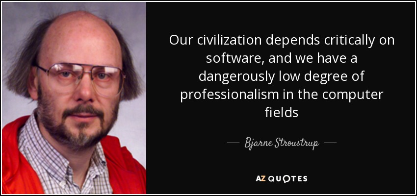 Our civilization depends critically on software, and we have a dangerously low degree of professionalism in the computer fields - Bjarne Stroustrup
