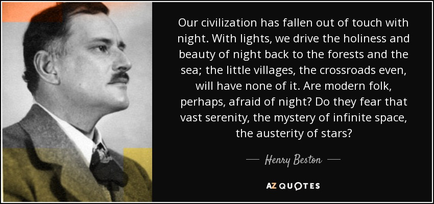 Our civilization has fallen out of touch with night. With lights, we drive the holiness and beauty of night back to the forests and the sea; the little villages, the crossroads even, will have none of it. Are modern folk, perhaps, afraid of night? Do they fear that vast serenity, the mystery of infinite space, the austerity of stars? - Henry Beston