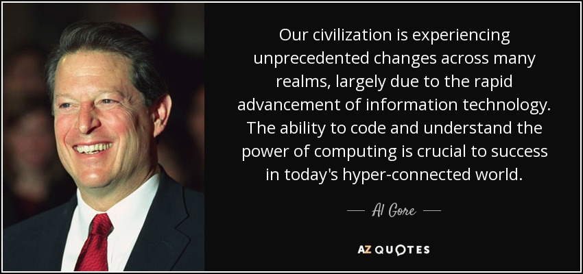 Our civilization is experiencing unprecedented changes across many realms, largely due to the rapid advancement of information technology. The ability to code and understand the power of computing is crucial to success in today's hyper-connected world. - Al Gore