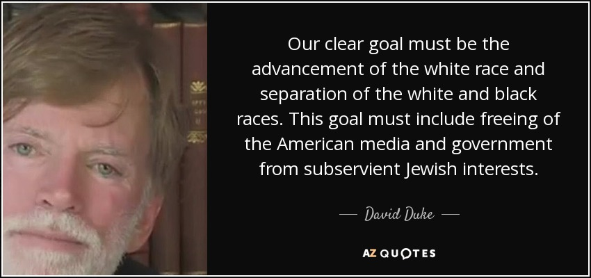 Our clear goal must be the advancement of the white race and separation of the white and black races. This goal must include freeing of the American media and government from subservient Jewish interests. - David Duke