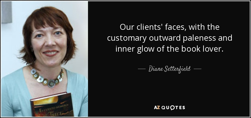 Our clients' faces, with the customary outward paleness and inner glow of the book lover. - Diane Setterfield