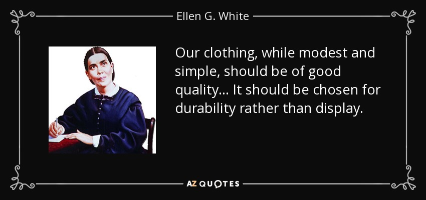 Our clothing, while modest and simple, should be of good quality . . . It should be chosen for durability rather than display. - Ellen G. White