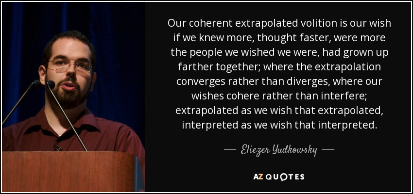 Our coherent extrapolated volition is our wish if we knew more, thought faster, were more the people we wished we were, had grown up farther together; where the extrapolation converges rather than diverges, where our wishes cohere rather than interfere; extrapolated as we wish that extrapolated, interpreted as we wish that interpreted. - Eliezer Yudkowsky