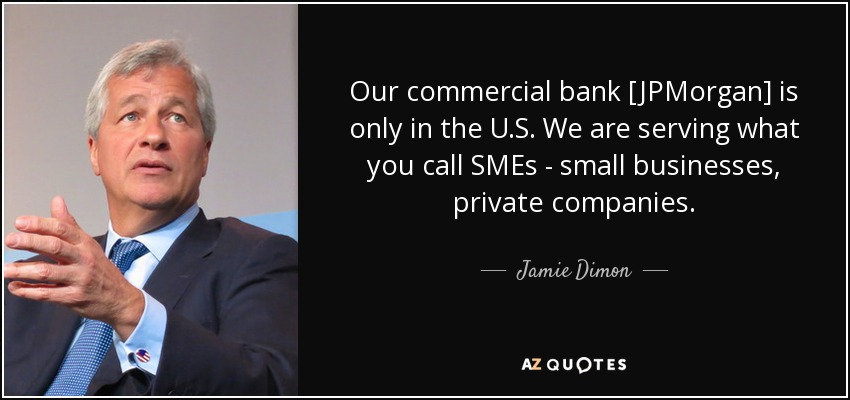 Our commercial bank [JPMorgan] is only in the U.S. We are serving what you call SMEs - small businesses, private companies. - Jamie Dimon