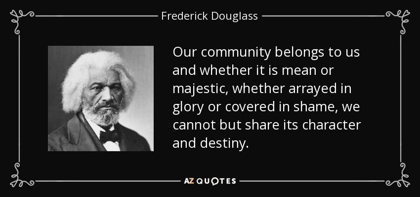 Our community belongs to us and whether it is mean or majestic, whether arrayed in glory or covered in shame, we cannot but share its character and destiny. - Frederick Douglass