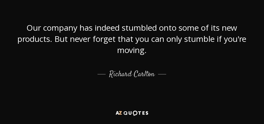 Our company has indeed stumbled onto some of its new products. But never forget that you can only stumble if you're moving. - Richard Carlton