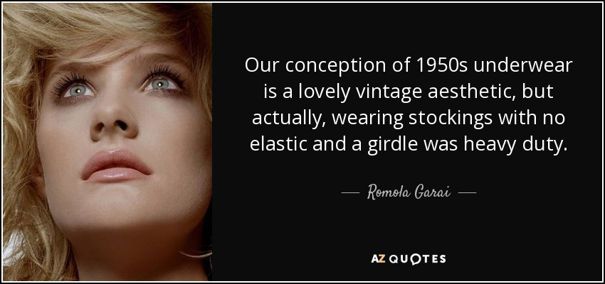 Our conception of 1950s underwear is a lovely vintage aesthetic, but actually, wearing stockings with no elastic and a girdle was heavy duty. - Romola Garai