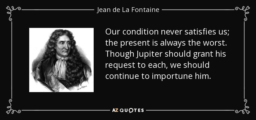 Our condition never satisfies us; the present is always the worst. Though Jupiter should grant his request to each, we should continue to importune him. - Jean de La Fontaine