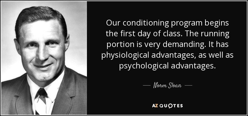 Our conditioning program begins the first day of class. The running portion is very demanding. It has physiological advantages, as well as psychological advantages. - Norm Sloan