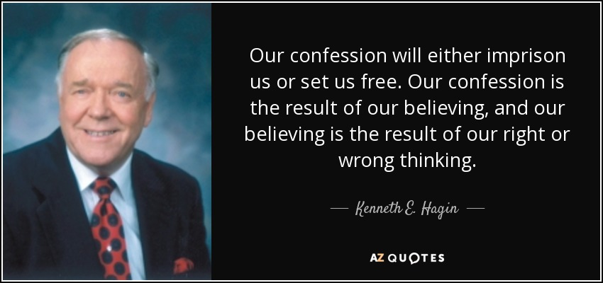 Our confession will either imprison us or set us free. Our confession is the result of our believing, and our believing is the result of our right or wrong thinking. - Kenneth E. Hagin